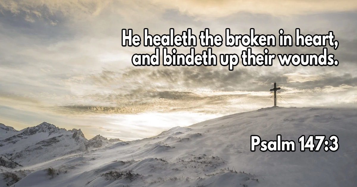 He healeth the broken in heart, and bindeth up their wounds
