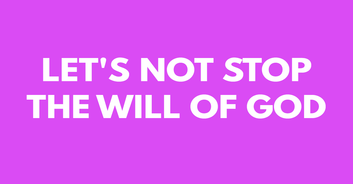 Let's not stop the will of God