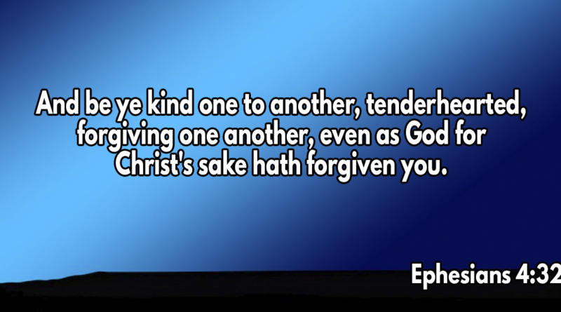 And be ye kind one to another, tenderhearted, forgiving one another, even as God for Christ's sake hath forgiven you