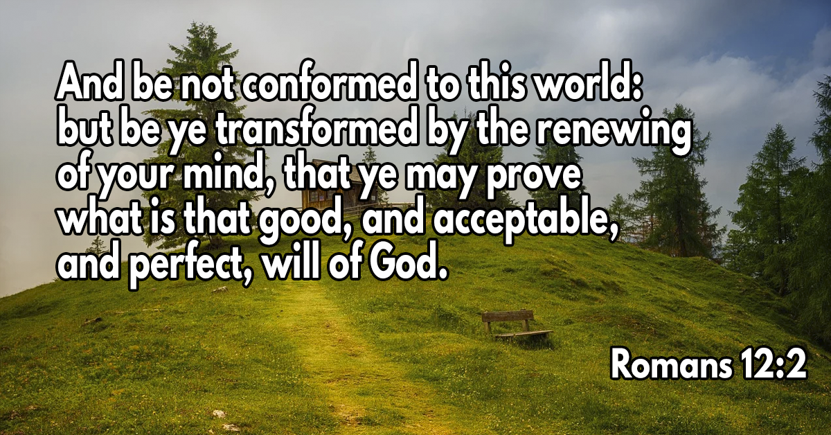 And be not conformed to this world- but be ye transformed by the renewing of your mind, that ye may prove what is that good, and acceptable, and perfect, will of God