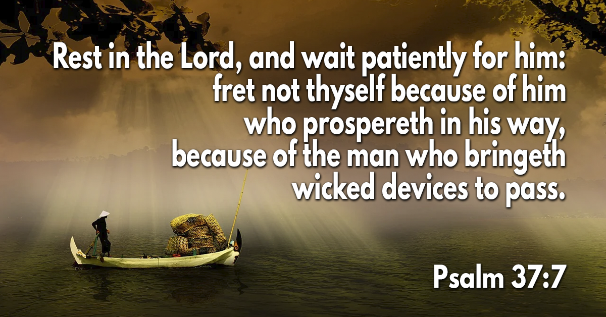 Rest in the Lord, and wait patiently for him- fret not thyself because of him who prospereth in his way, because of the man who bringeth wicked devices to pass