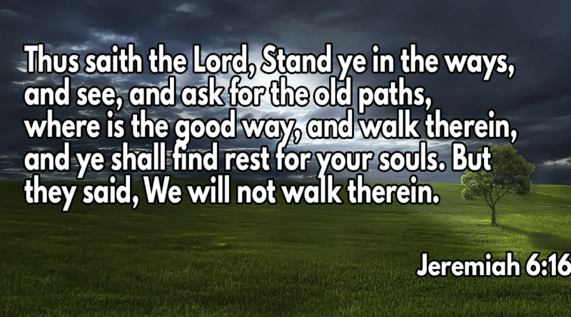 Thus saith the Lord, Stand ye in the ways, and see, and ask for the old paths, where is the good way, and walk therein, and ye shall find rest for your souls. But they said, We will not walk therein