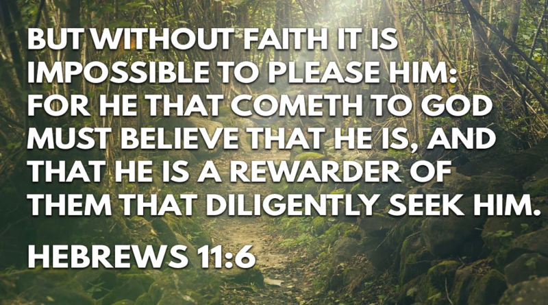 But without faith it is impossible to please him- for he that cometh to God must believe that he is, and that he is a rewarder of them that diligently seek him