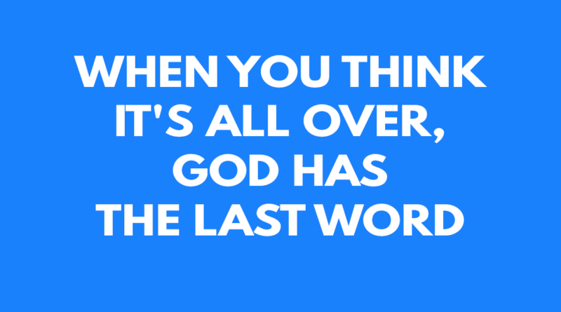 When you think it's all over, God has the last word