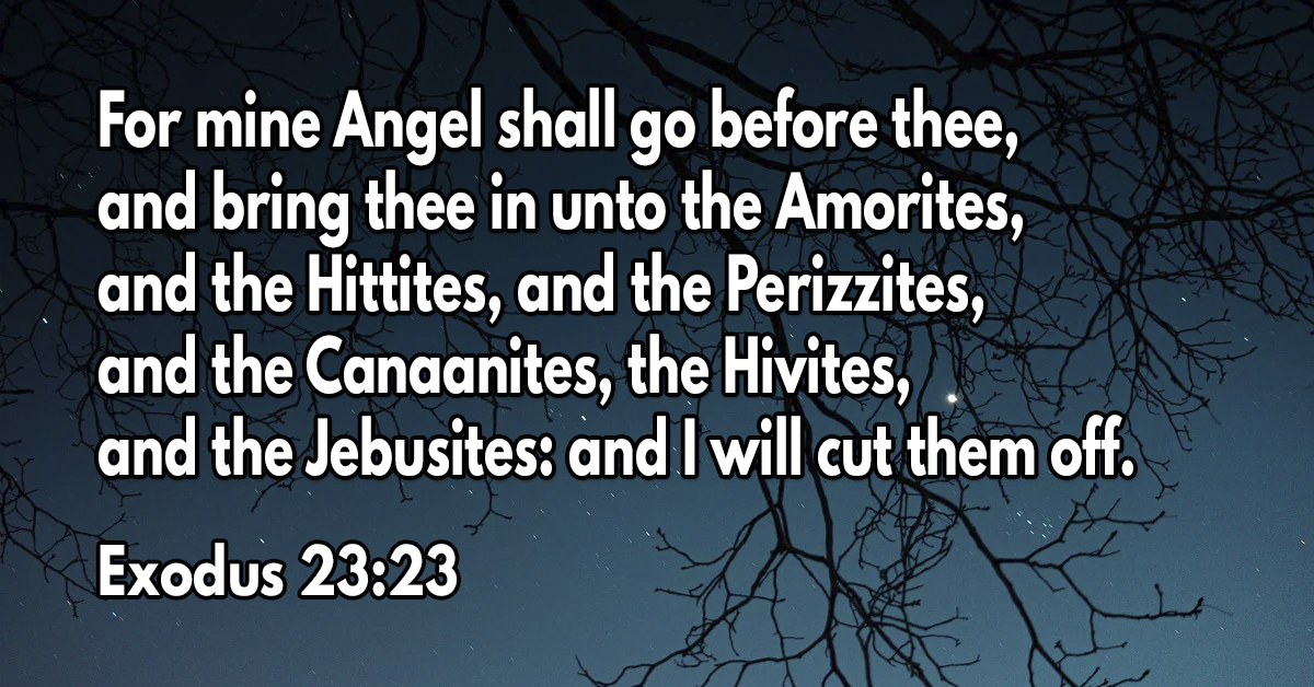 For mine Angel shall go before thee, and bring thee in unto the Amorites, and the Hittites, and the Perizzites, and the Canaanites, the Hivites, and the Jebusites- and I will cut them off