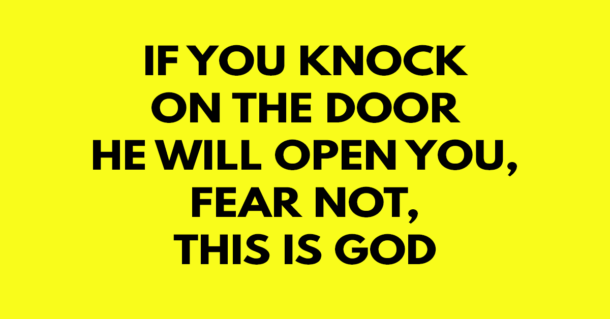 If you knock on the door He will open you, fear not, this is God