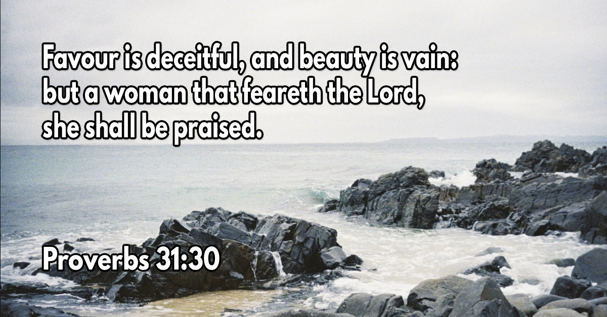 Favour is deceitful, and beauty is vain- but a woman that feareth the Lord, she shall be praised