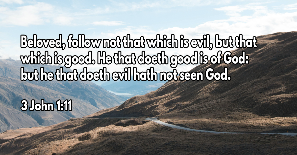 Beloved, follow not that which is evil, but that which is good. He that doeth good is of God- but he that doeth evil hath not seen God