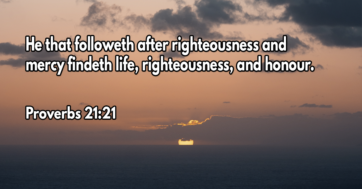 He that followeth after righteousness and mercy findeth life, righteousness, and honour