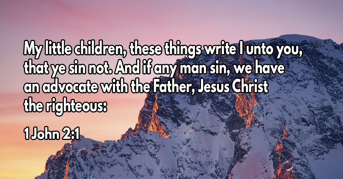 My little children, these things write I unto you, that ye sin not. And if any man sin, we have an advocate with the Father, Jesus Christ the righteous