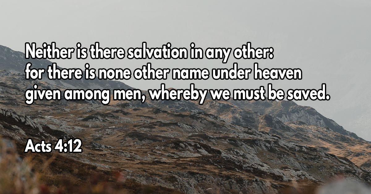Neither is there salvation in any other- for there is none other name under heaven given among men, whereby we must be saved