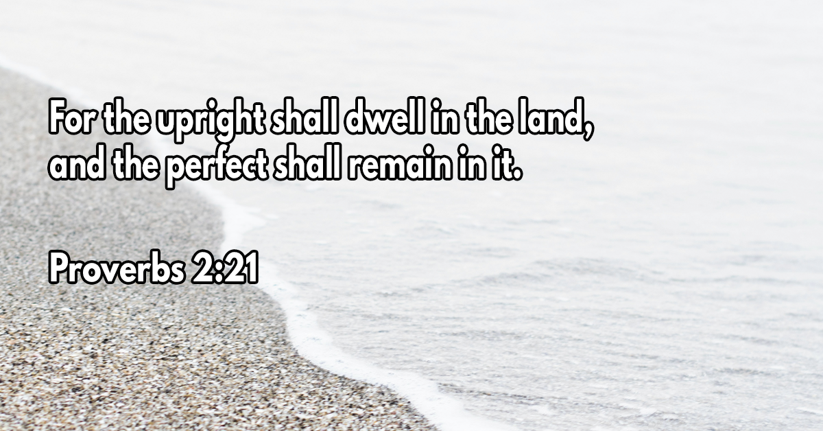 For the upright shall dwell in the land, and the perfect shall remain in it