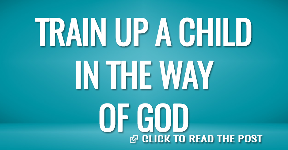 TRAIN UP A CHILD IN THE WAY OF GOD