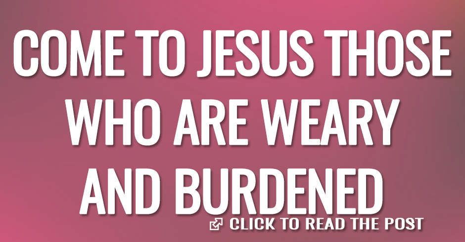 COME TO JESUS THOSE WHO ARE WEARY AND BURDENED