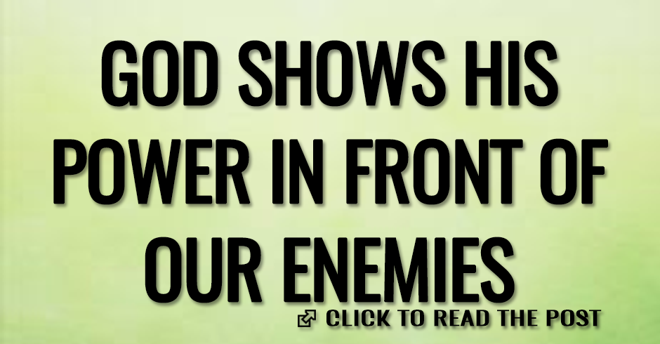 GOD SHOWS HIS POWER IN FRONT OF OUR ENEMIES
