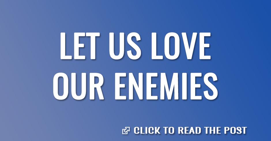LET US LOVE OUR ENEMIES
