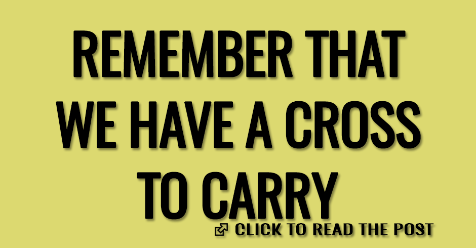 REMEMBER THAT WE HAVE A CROSS TO CARRY