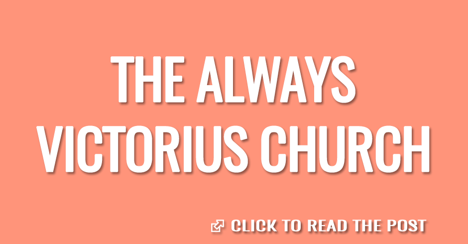THE ALWAYS VICTORIOUS CHURCH