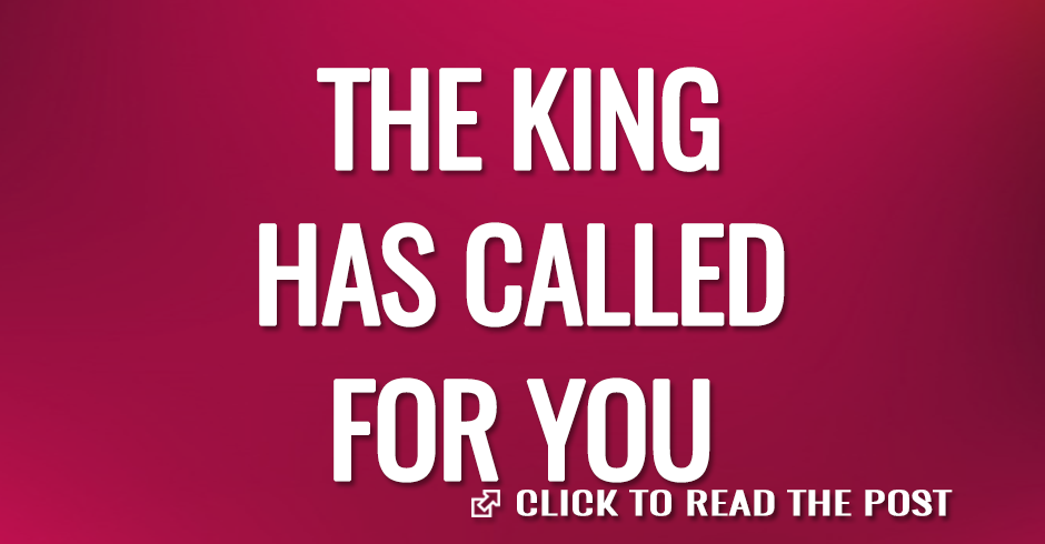 THE KING HAS CALLED FOR YOU
