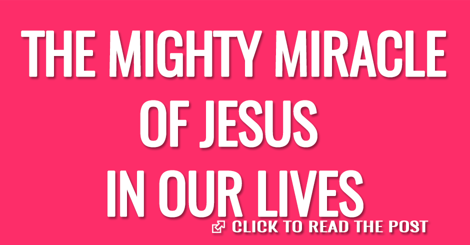 THE MIGHY MIRACLE OF JESUS IN OUR LIVES
