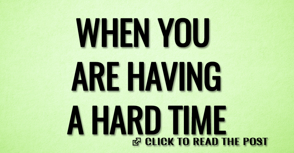 WHEN YOU ARE HAVNG A HARD TIME