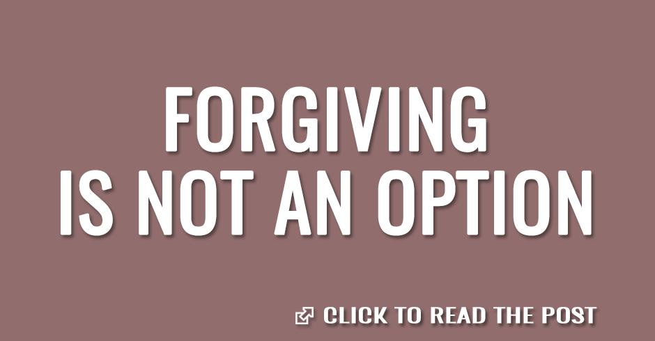 Forgiving is not an option