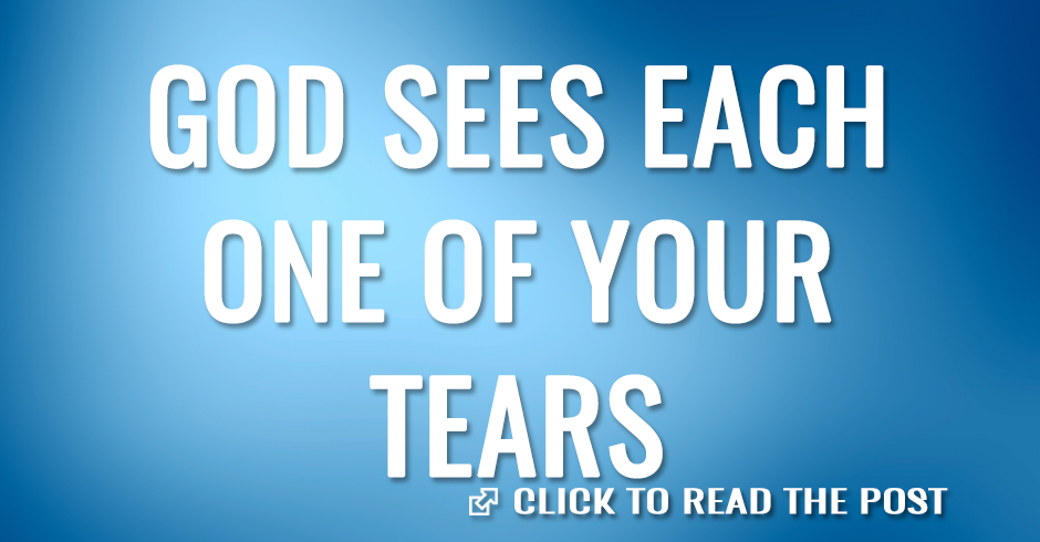 GOOD SEES EACH ONE OF YOUR TEARS