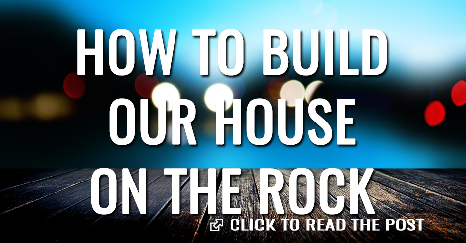 HOW TO BUILD OUR HOUSE ON THE ROCK