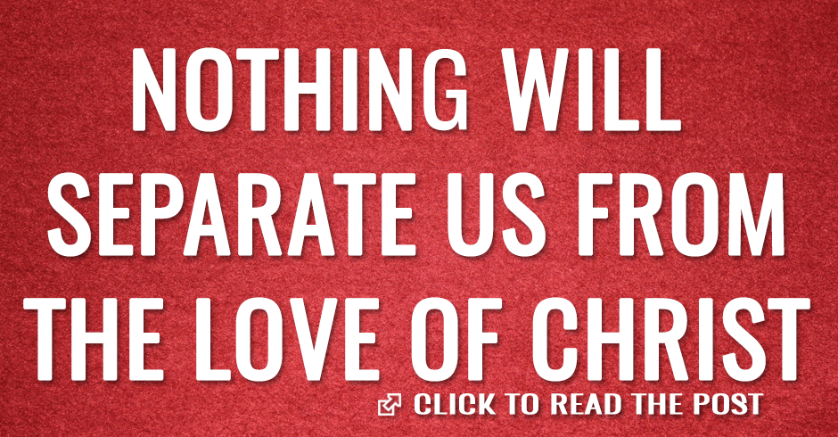 NOTHING WILL SEPARATE US FROM THE LOVE OF CHRIST