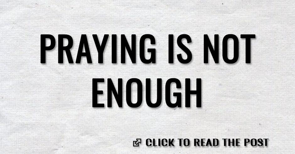 PRAYING IS NOT ENOUGH