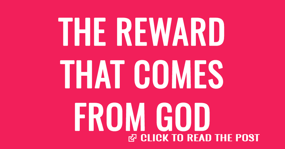THE REWARD THAT COMES FROM GOD