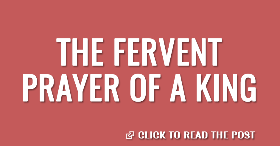 The fervent prayer of a king