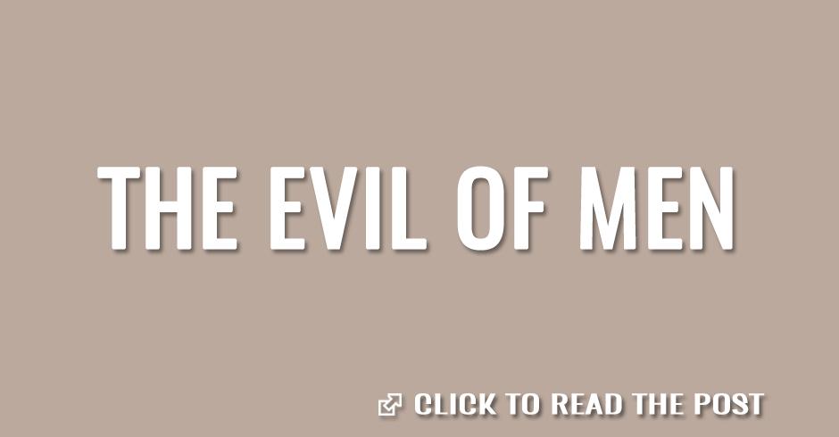 The evil of men