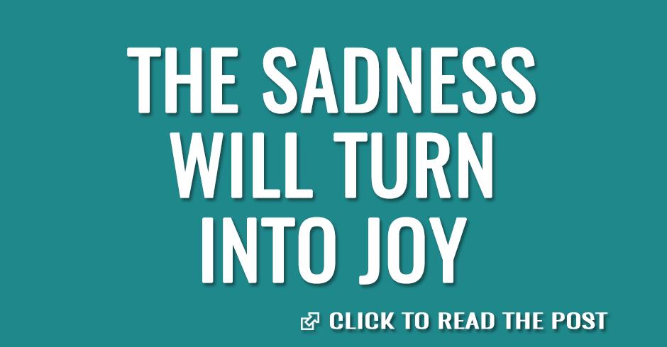 The sadness will turn into joy