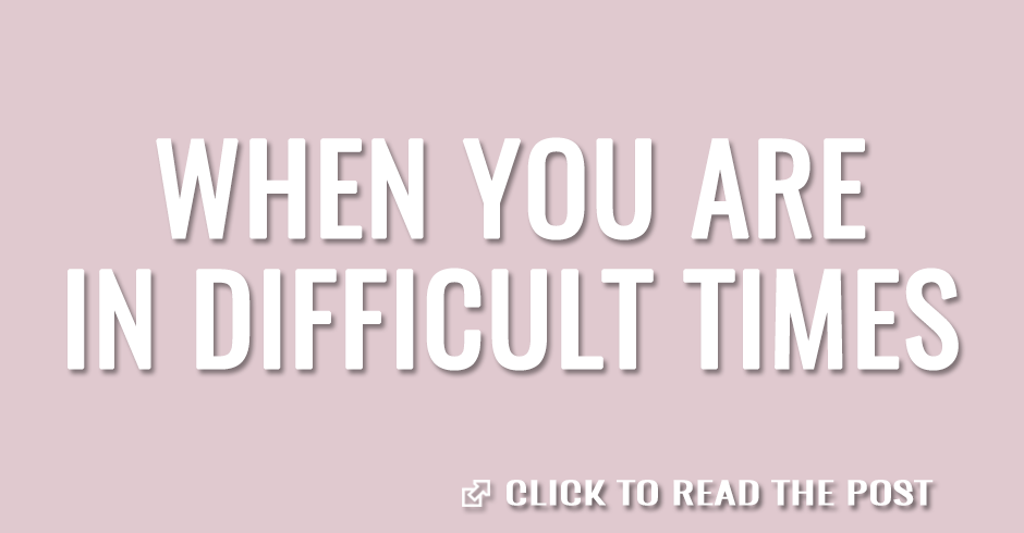 When you are in difficult times