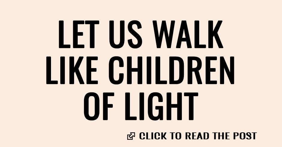 Let us walk like children of light