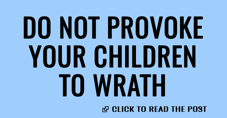 Parents, do not provoke your children to wrath