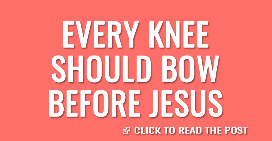 Every knee should bow before Jesus