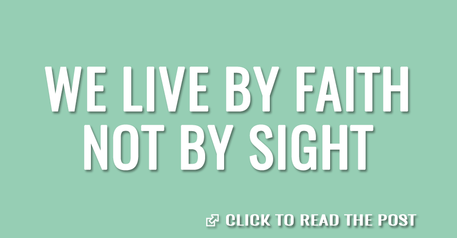 We live by faith, not by sight