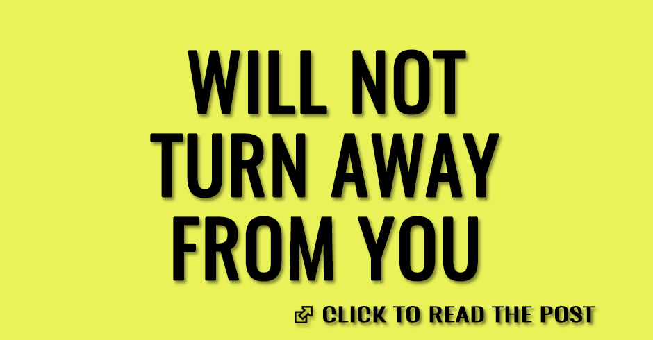 will not turn away from you