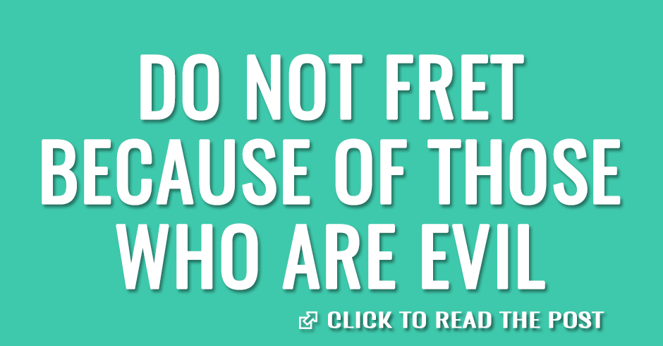 Do not fret because of those who are evil