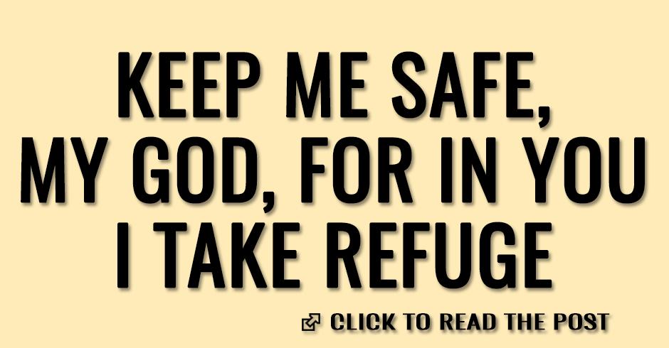 Keep me safe, my God, for in you I take refuge