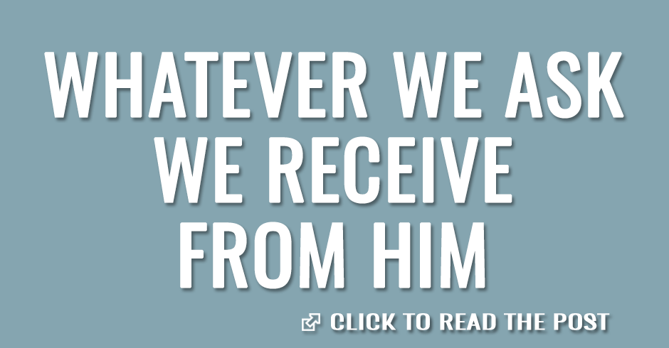 Whatever we ask we receive from Him