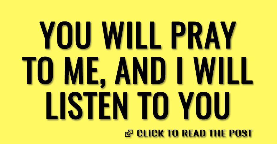 You will pray to me, and I will listen to you