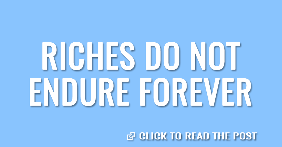 Riches do not endure forever