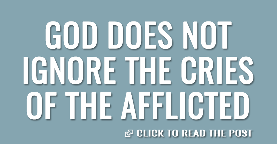God does not ignore the cries of the afflicted