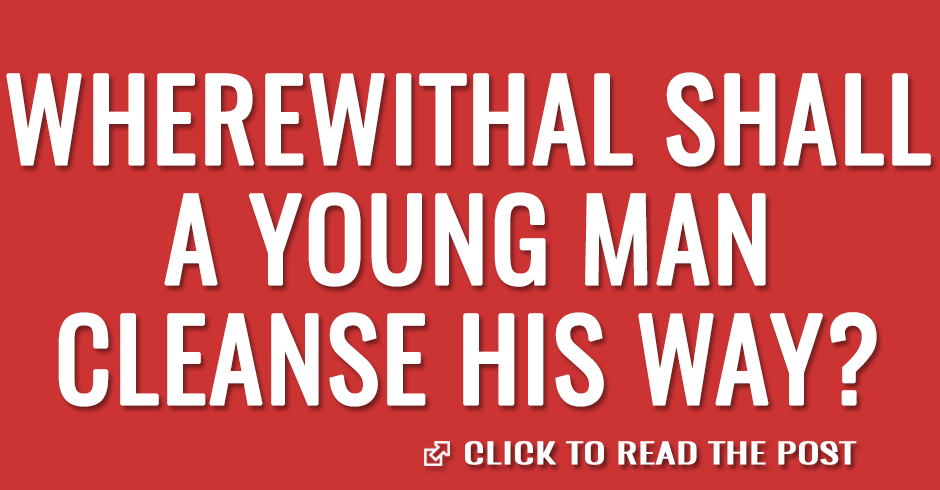 Wherewithal shall a young man cleanse his way?