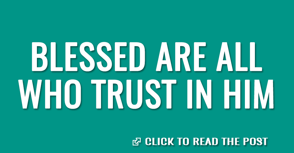 Blessed are all who trust in Him