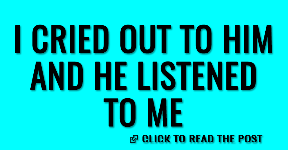 I cried out to Him and He listened to me