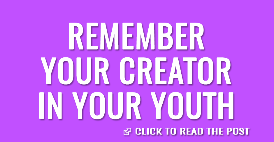 Remember your Creator in the days of your youth